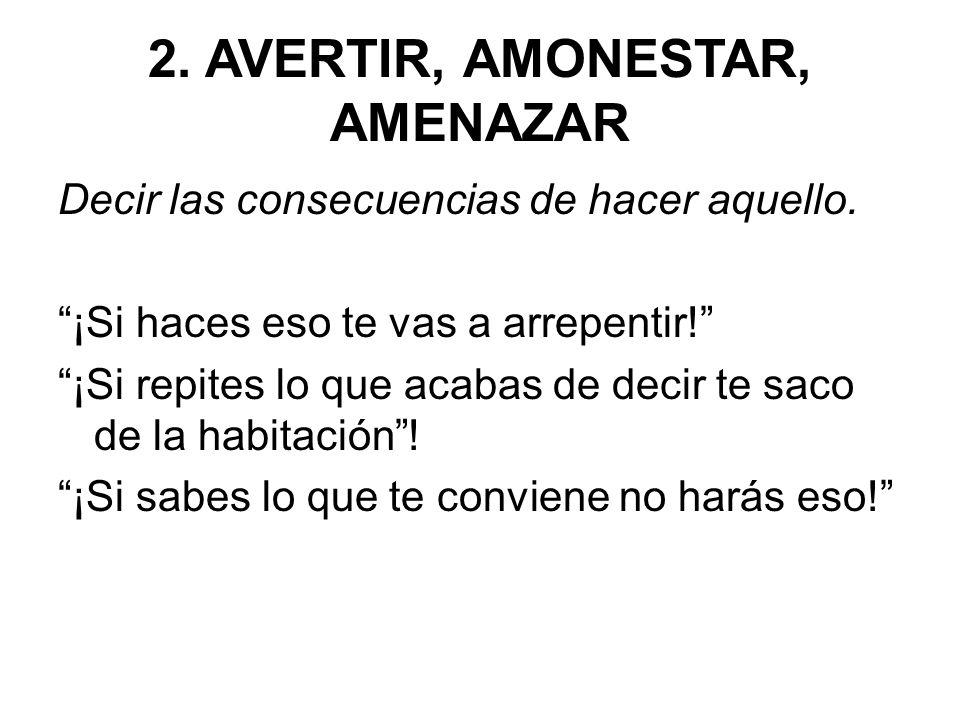 2.AVERTIR, AMONESTAR, AMENAZAR Decir las consecuencias de hacer aquello.