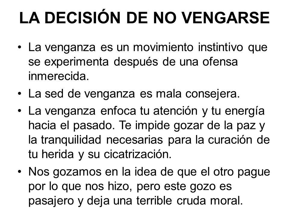 LA DECISIÓN DE NO VENGARSE La venganza es un movimiento instintivo que se experimenta después de una ofensa inmerecida.