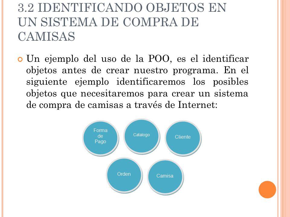 3.2 IDENTIFICANDO OBJETOS EN UN SISTEMA DE COMPRA DE CAMISAS Un ejemplo del uso de la POO, es el identificar objetos antes de crear nuestro programa.