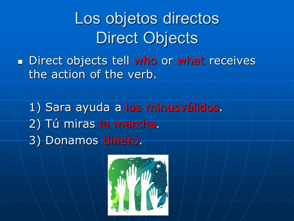 Los objetos directos Direct Objects Direct objects tell who or what receives the action of the verb.
