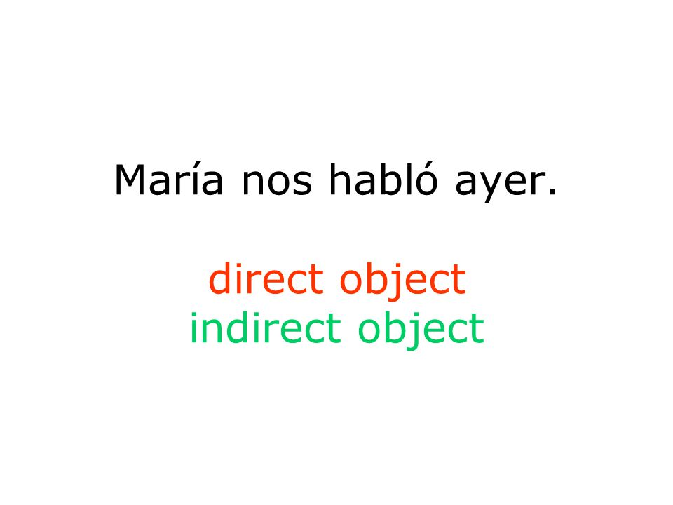María nos habló ayer. direct object indirect object
