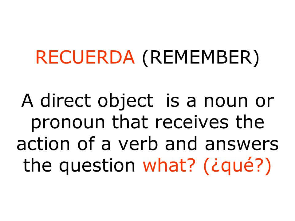 RECUERDA (REMEMBER) A direct object is a noun or pronoun that receives the action of a verb and answers the question what.