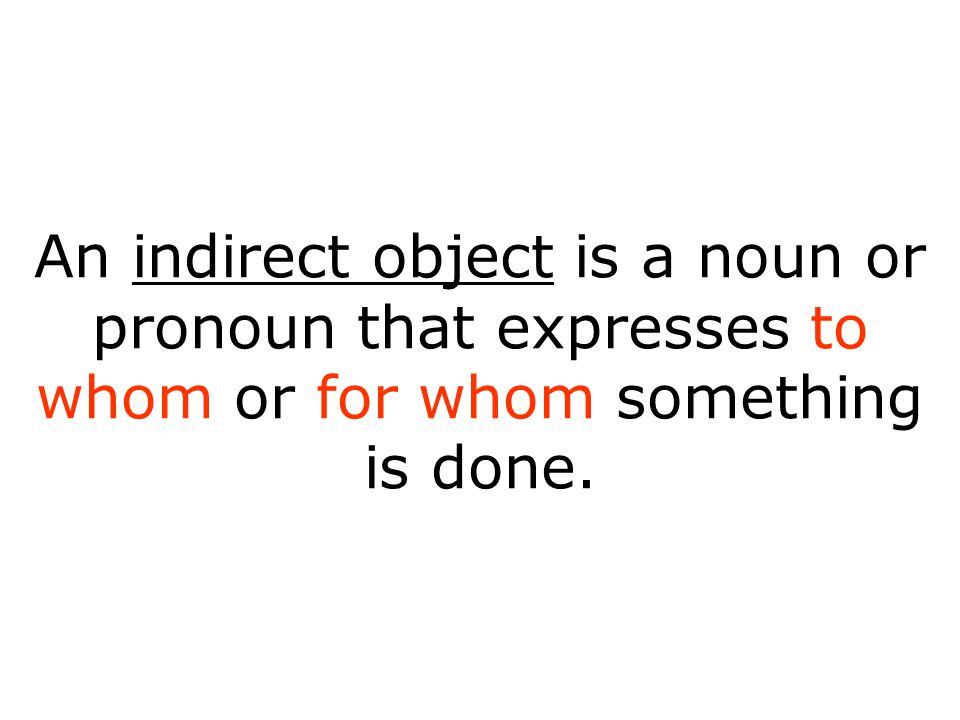 An indirect object is a noun or pronoun that expresses to whom or for whom something is done.