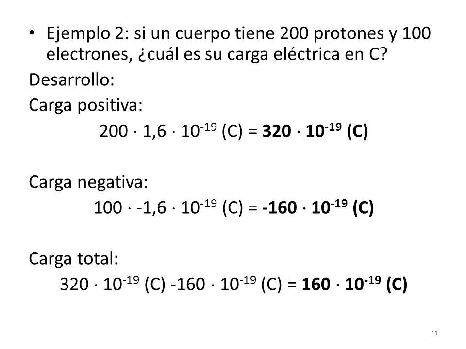 Ejemplo 2: si un cuerpo tiene 200 protones y 100 electrones, ¿cuál es su carga eléctrica en C? Desarrollo: Carga positiva: 200  1,6  10 -19 (C) = 32