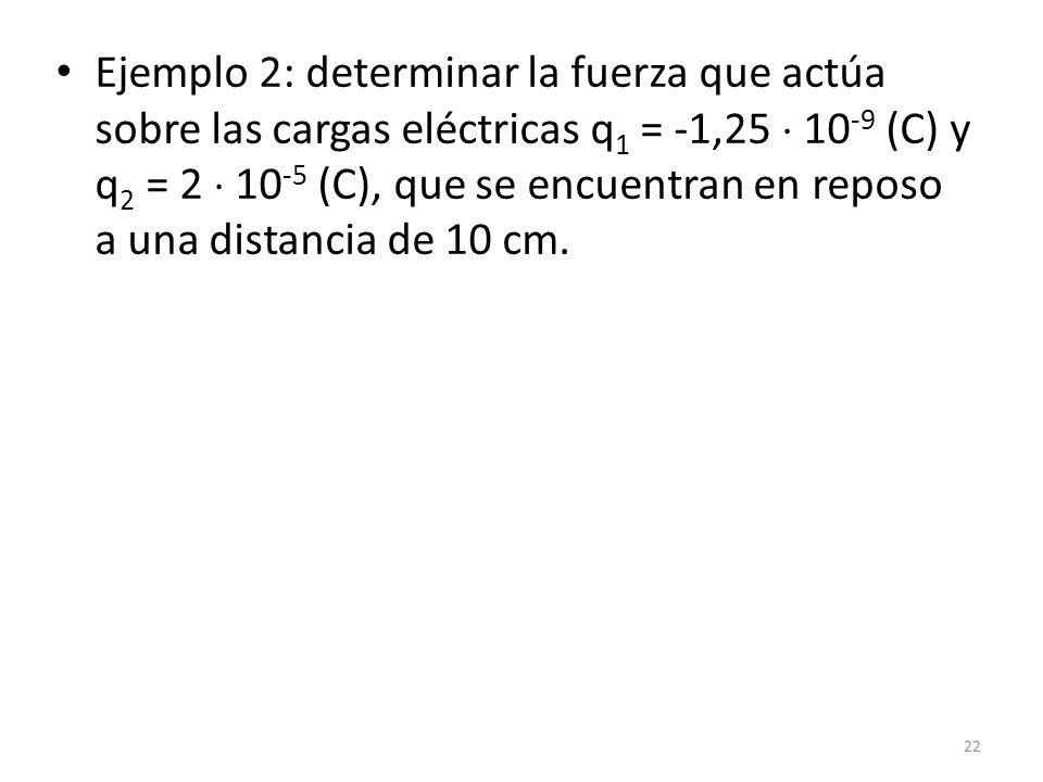 Ejemplo 2: determinar la fuerza que actúa sobre las cargas eléctricas q 1 = -1,25  10 -9 (C) y q 2 = 2  10 -5 (C), que se encuentran en reposo a una