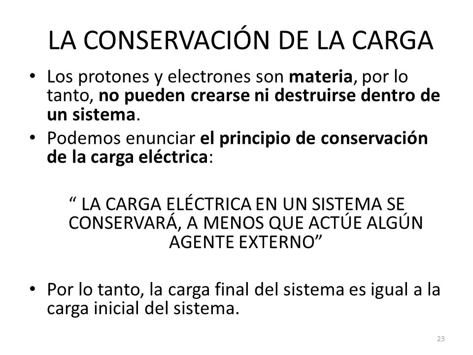 LA CONSERVACIÓN DE LA CARGA Los protones y electrones son materia, por lo tanto, no pueden crearse ni destruirse dentro de un sistema. Podemos enuncia