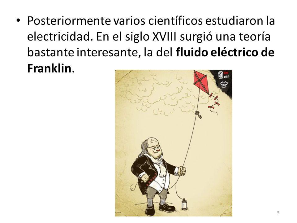 Posteriormente varios científicos estudiaron la electricidad. En el siglo XVIII surgió una teoría bastante interesante, la del fluido eléctrico de Fra