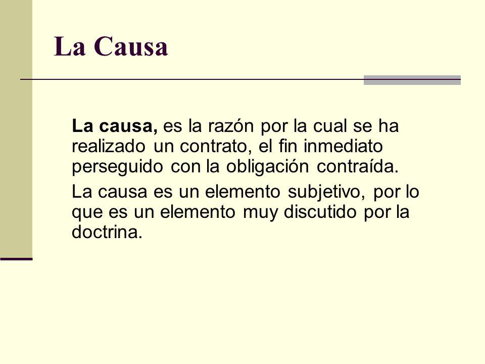 La Causa La causa, es la razón por la cual se ha realizado un contrato, el fin inmediato perseguido con la obligación contraída.