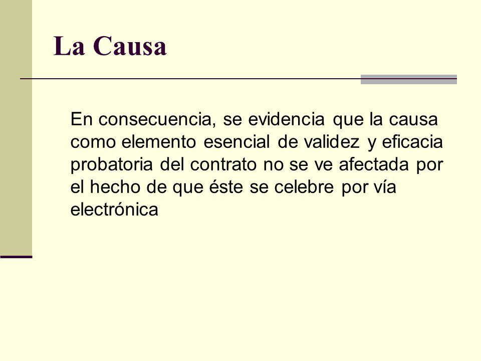 La Causa En consecuencia, se evidencia que la causa como elemento esencial de validez y eficacia probatoria del contrato no se ve afectada por el hecho de que éste se celebre por vía electrónica