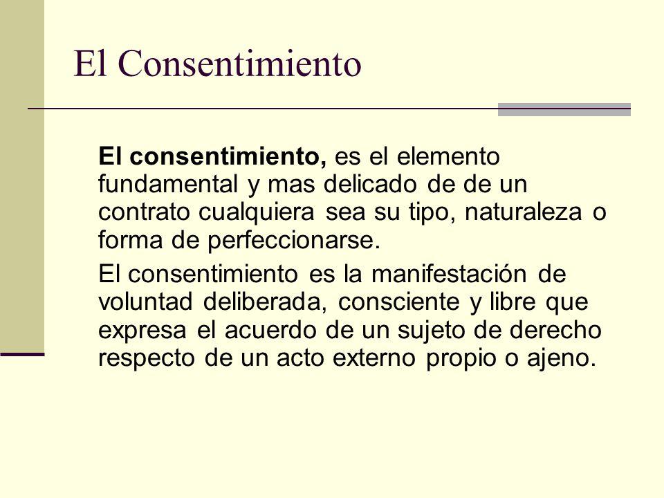 El Consentimiento El consentimiento, es el elemento fundamental y mas delicado de de un contrato cualquiera sea su tipo, naturaleza o forma de perfeccionarse.