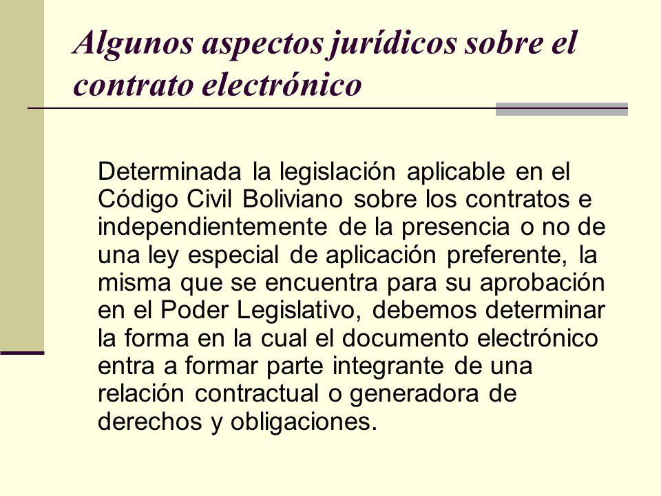Algunos aspectos jurídicos sobre el contrato electrónico Determinada la legislación aplicable en el Código Civil Boliviano sobre los contratos e independientemente de la presencia o no de una ley especial de aplicación preferente, la misma que se encuentra para su aprobación en el Poder Legislativo, debemos determinar la forma en la cual el documento electrónico entra a formar parte integrante de una relación contractual o generadora de derechos y obligaciones.