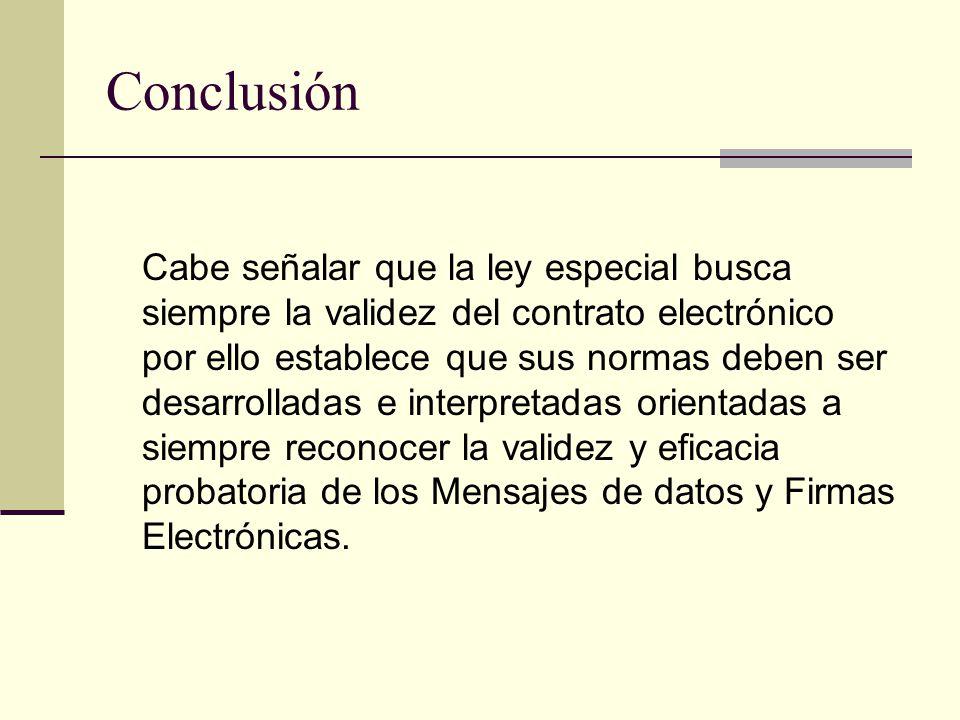 Conclusión Cabe señalar que la ley especial busca siempre la validez del contrato electrónico por ello establece que sus normas deben ser desarrolladas e interpretadas orientadas a siempre reconocer la validez y eficacia probatoria de los Mensajes de datos y Firmas Electrónicas.