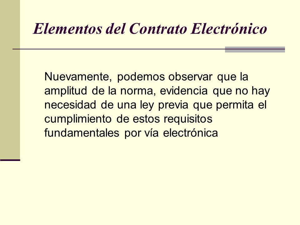 Elementos del Contrato Electrónico Nuevamente, podemos observar que la amplitud de la norma, evidencia que no hay necesidad de una ley previa que permita el cumplimiento de estos requisitos fundamentales por vía electrónica