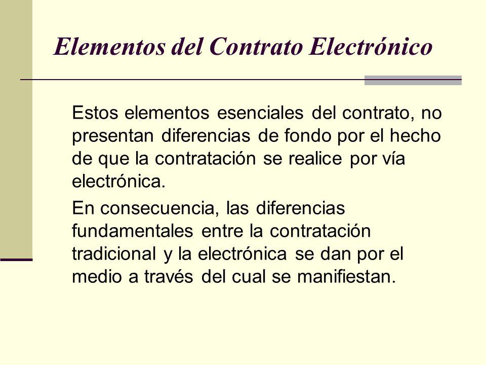 Elementos del Contrato Electrónico Estos elementos esenciales del contrato, no presentan diferencias de fondo por el hecho de que la contratación se realice por vía electrónica.