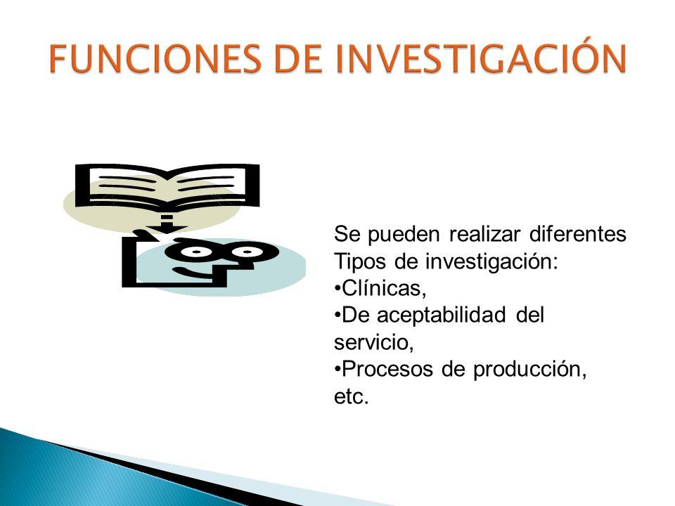 Se pueden realizar diferentes Tipos de investigación: Clínicas, De aceptabilidad del servicio, Procesos de producción, etc.