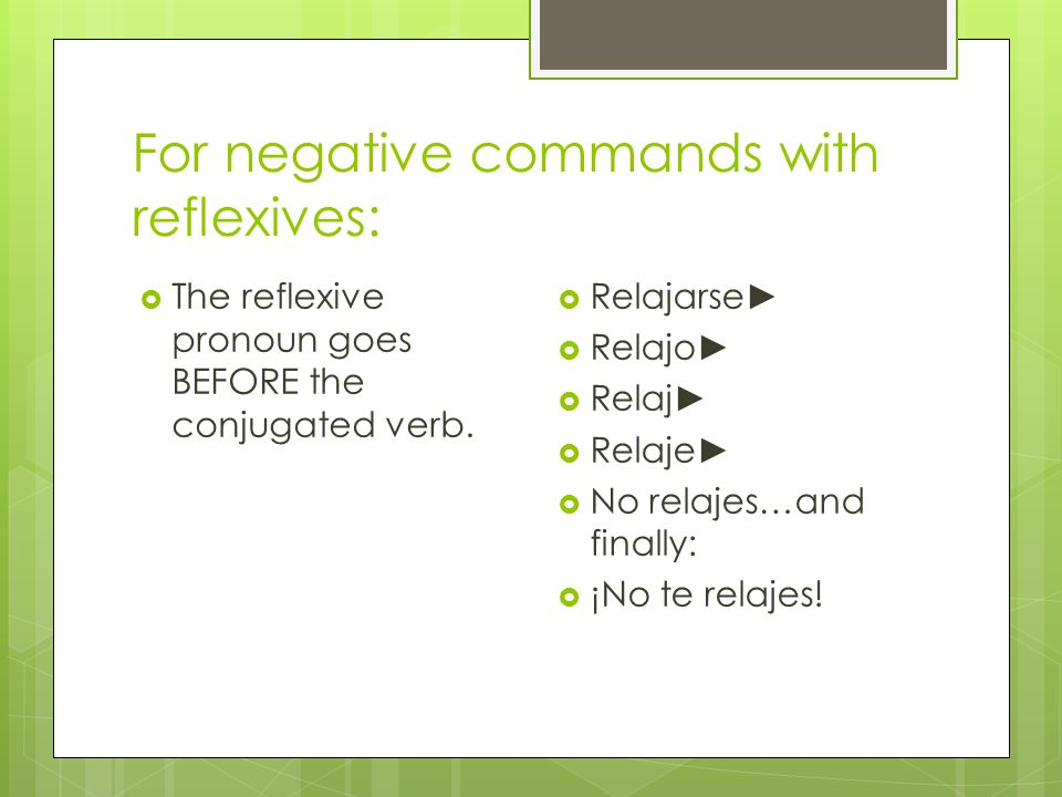 For negative commands with reflexives:  The reflexive pronoun goes BEFORE the conjugated verb.