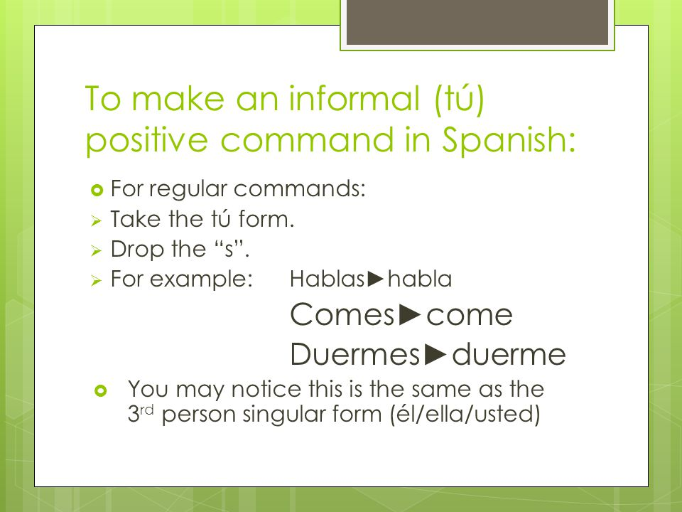 To make an informal (tú) positive command in Spanish:  For regular commands:  Take the tú form.