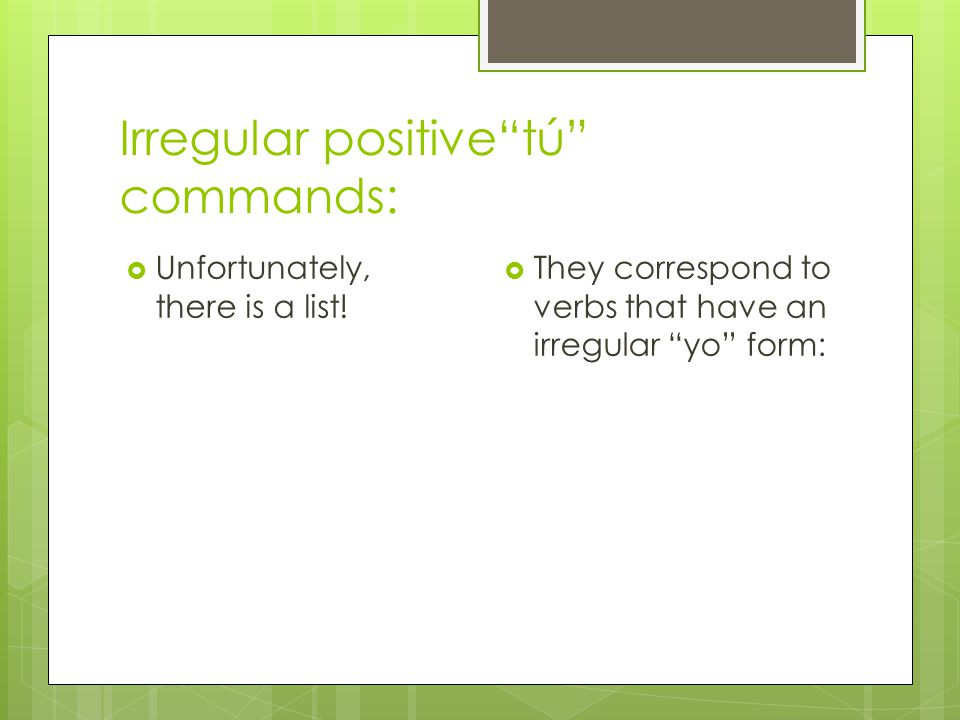 Irregular positive tú commands:  Unfortunately, there is a list.