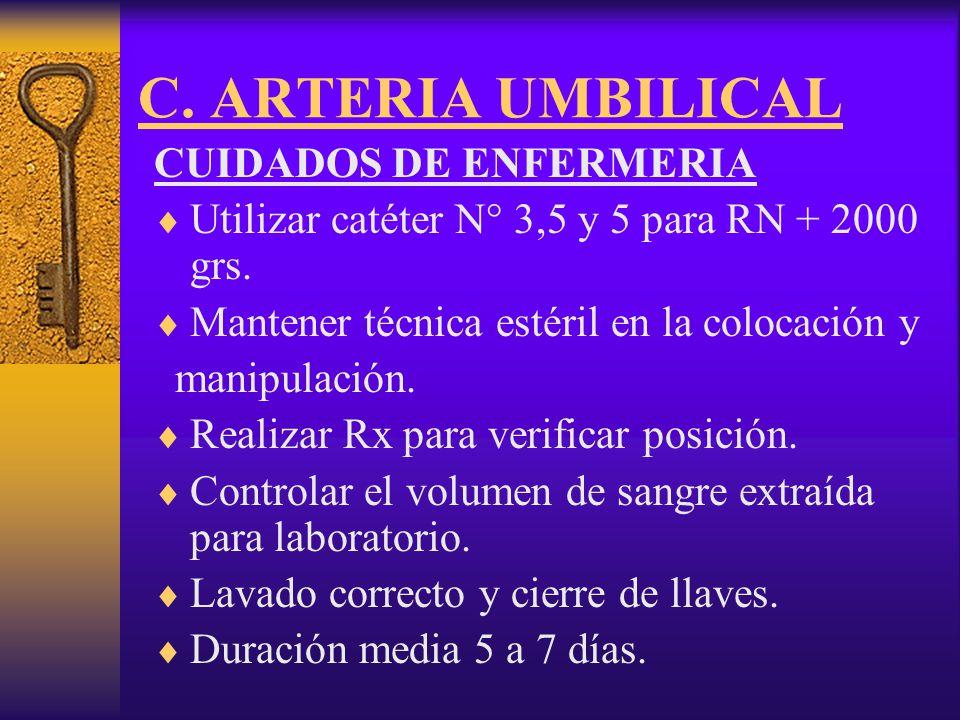 C.ARTERIA UMBILICAL CUIDADOS DE ENFERMERIA 1-Controlar la permeabilidad del catéter: LA MAYOR PERMANENCIA AUMENTA EL RIESGO DE FORMACION DE TROMBOS, POR LO TANTO RETIRARLO EN CUANTO SEA POSIBLE.
