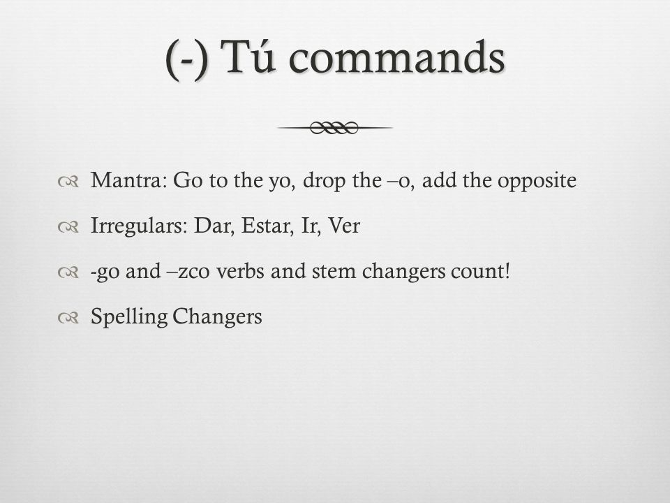 (-) Tú commands  Mantra: Go to the yo, drop the –o, add the opposite  Irregulars: Dar, Estar, Ir, Ver  -go and –zco verbs and stem changers count.