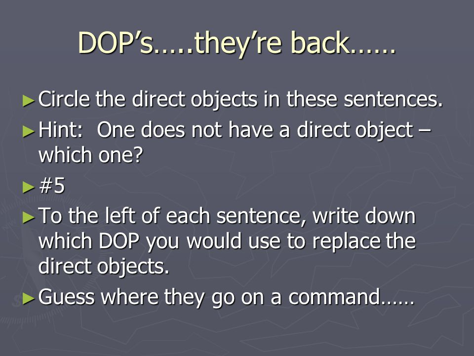 DOP's…..they're back…… ► Circle the direct objects in these sentences.