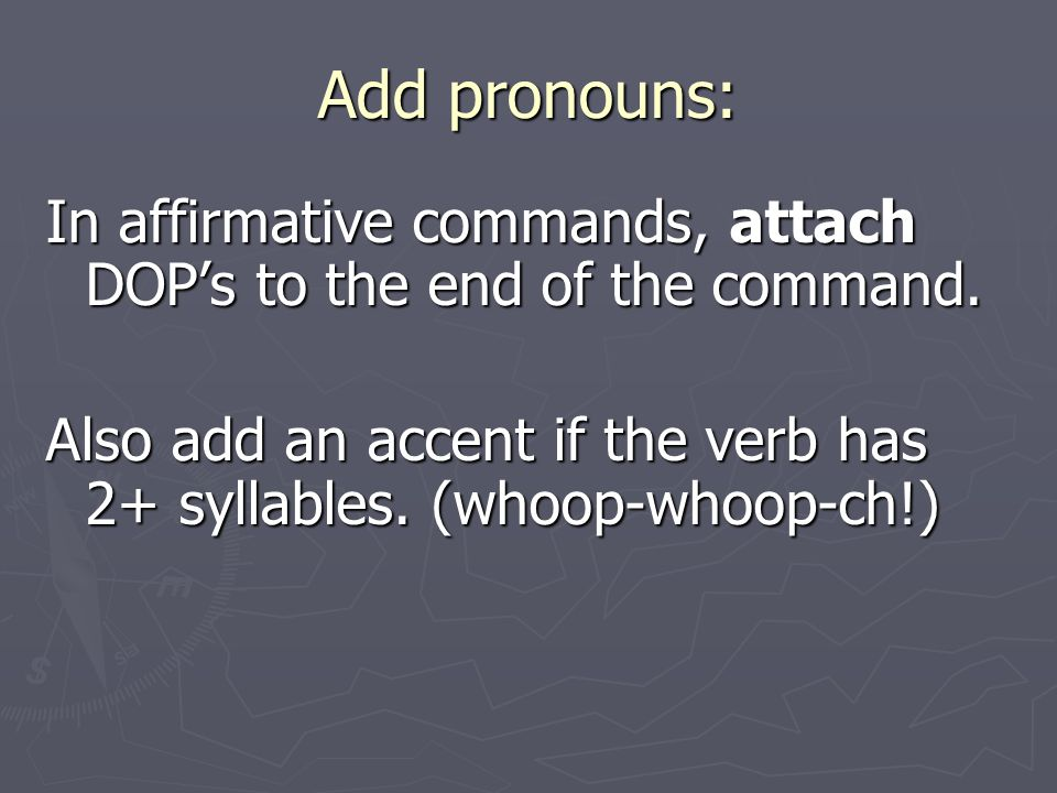 Add pronouns: In affirmative commands, attach DOP's to the end of the command.