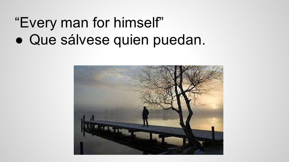 Every man for himself ●Que sálvese quien puedan.