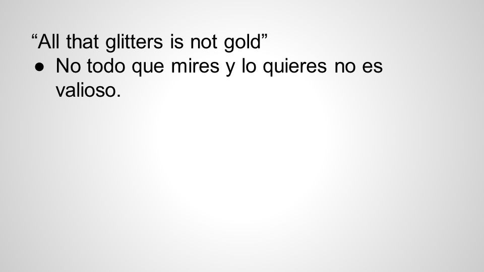 All that glitters is not gold ●No todo que mires y lo quieres no es valioso.