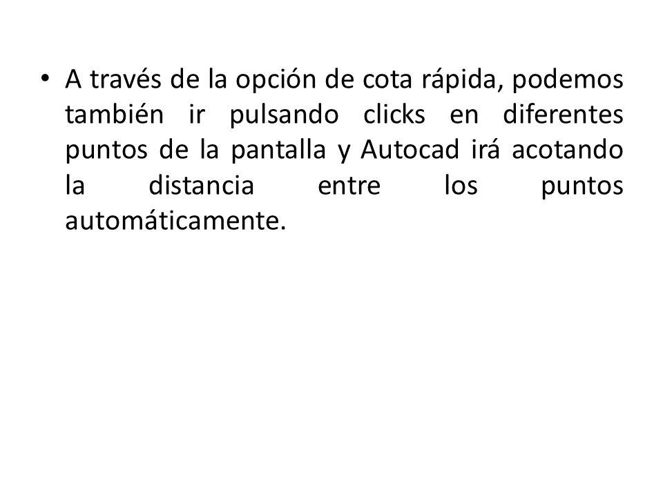 A través de la opción de cota rápida, podemos también ir pulsando clicks en diferentes puntos de la pantalla y Autocad irá acotando la distancia entre