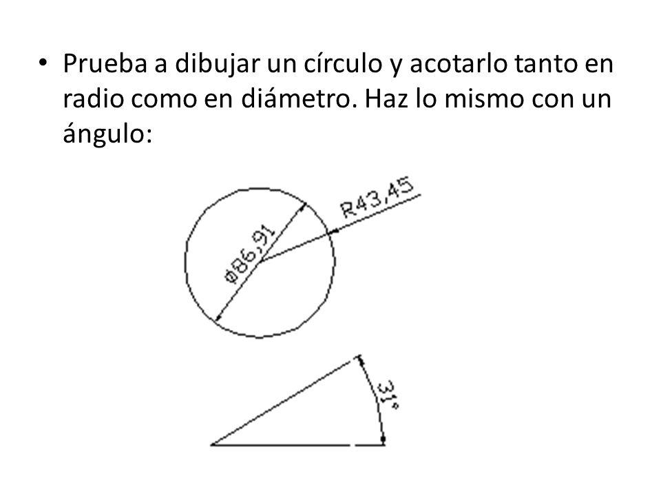 Prueba a dibujar un círculo y acotarlo tanto en radio como en diámetro. Haz lo mismo con un ángulo: