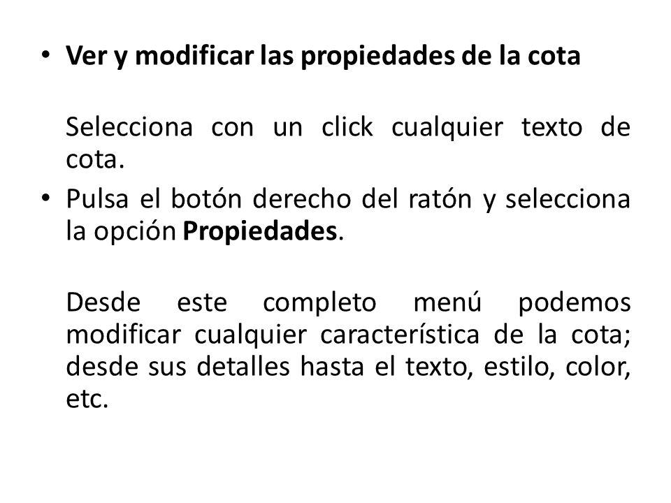 Ver y modificar las propiedades de la cota Selecciona con un click cualquier texto de cota. Pulsa el botón derecho del ratón y selecciona la opción Pr
