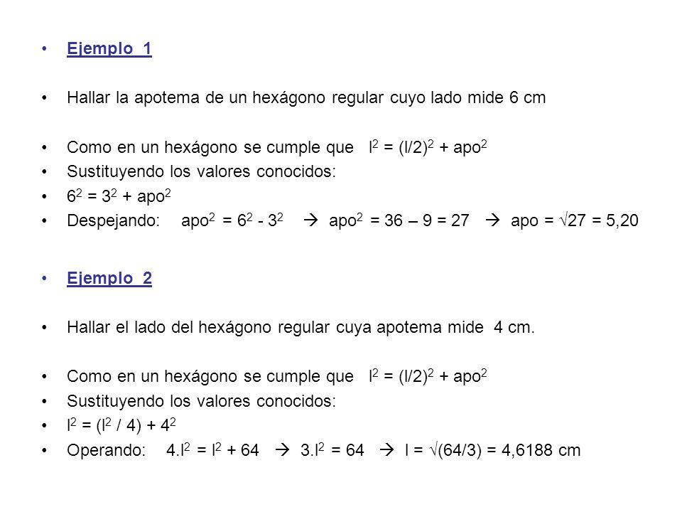 Ejemplo_1 Hallar la apotema de un hexágono regular cuyo lado mide 6 cm Como en un hexágono se cumple que l 2 = (l/2) 2 + apo 2 Sustituyendo los valore