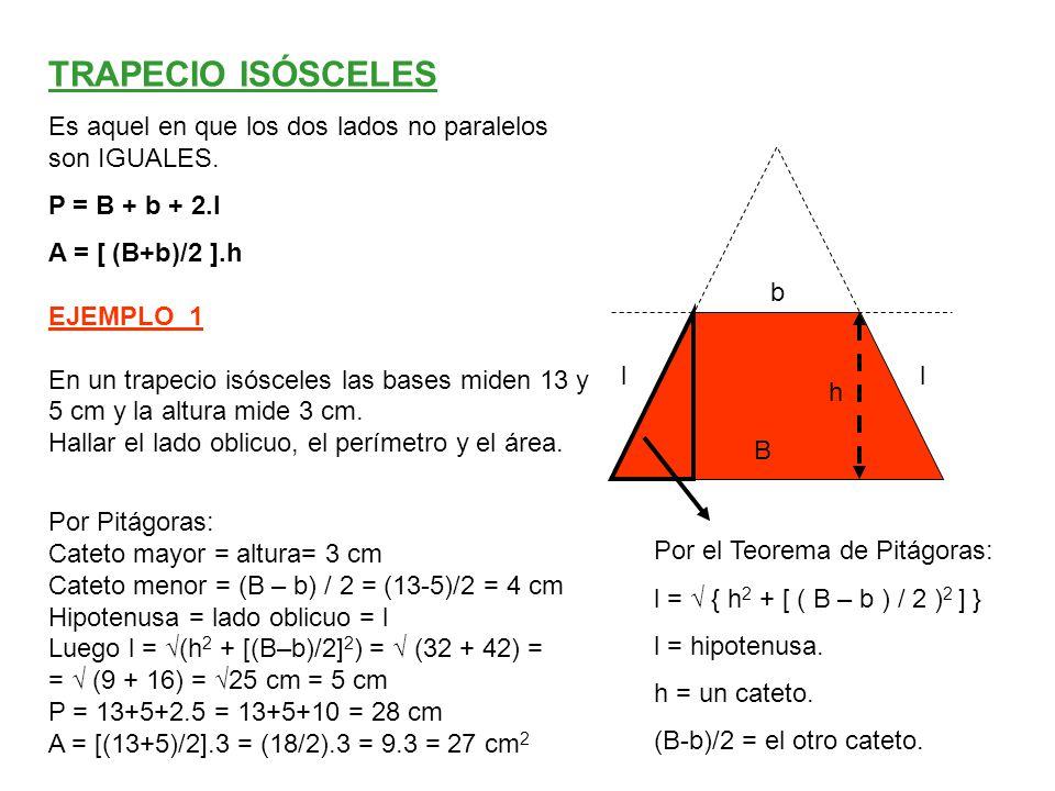 Sabemos que: A = [(B+b) / 2].h Luego 48 = [(11+5)/2].h  48 =(16/2).h  48 = 8.h  h = 6 cm Además a ambos lados se forma un triángulo rectángulo: Cateto mayor = altura, cateto menor = (B – b) / 2, hipotenusa = lado l Luego l = √ (h 2 + [(B – b)/2] 2 ) = √ (6 2 + [(11 – 5)/2] 2 ) = √ (36 + 9) = √45 cm b=5 B = 11 l l h EJEMPLO_2 En un trapecio isósceles las bases miden 11 y 5 cm y el área vale 48 cm2.