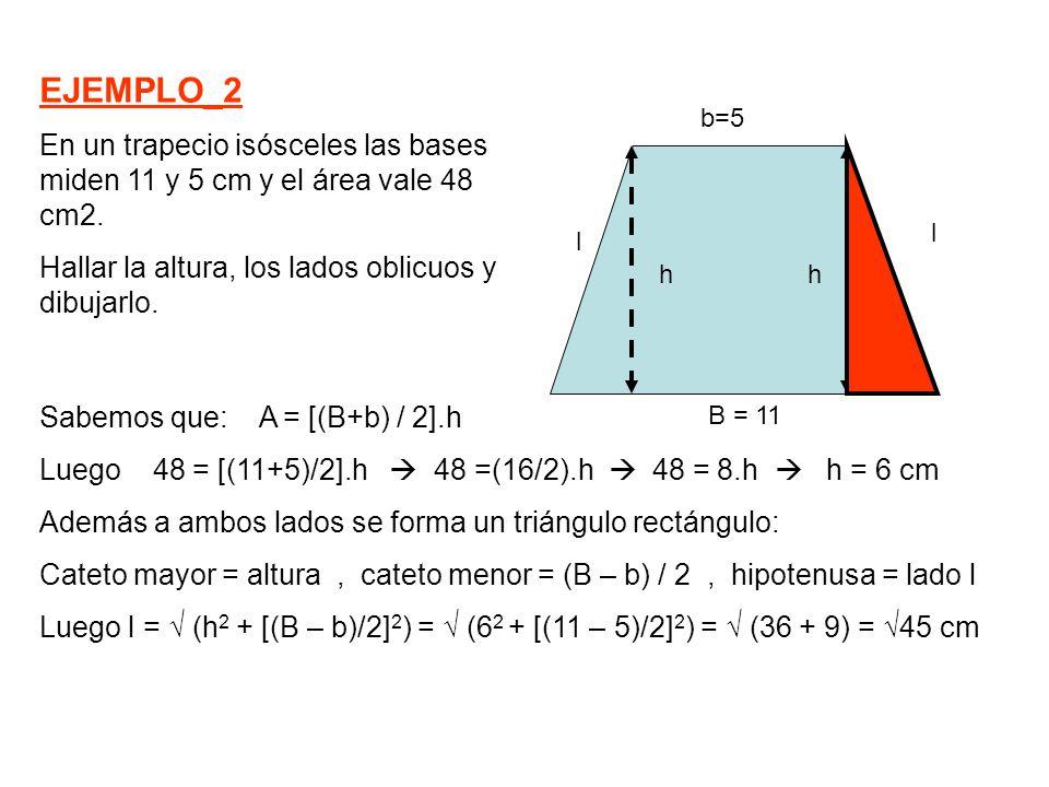 Sabemos que: A = [(B+b) / 2].h Luego 48 = [(11+5)/2].h  48 =(16/2).h  48 = 8.h  h = 6 cm Además a ambos lados se forma un triángulo rectángulo: Cat