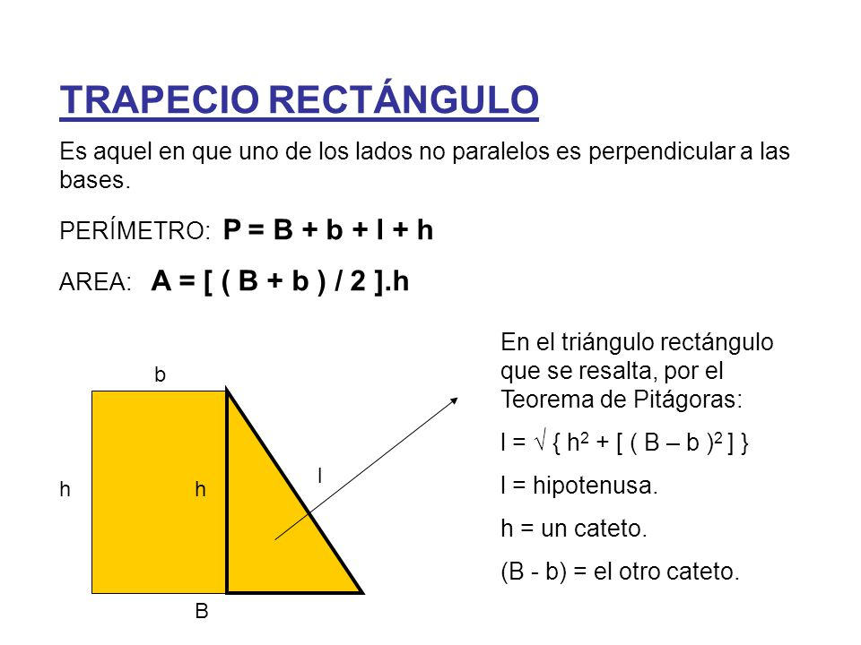 b B lh h Ejemplo_1 Hallar el lado oblicuo del trapecio rectángulo cuyas bases miden 12 cm y 16 cm y cuya altura mide 5 cm Por el Teorema de Pitágoras: l = √ { h 2 + [ ( B – b ) 2 ] } Sustituyendo los valores conocidos: l = √ { 5 2 + [ ( 16 – 12 ) 2 ] } = = √ (5 2 + 4 2 ) = √ (25 + 16) = = 6,40 cm Ejemplo_2 Hallar la altura del trapecio rectángulo cuyas bases miden 22 cm y 16 cm y cuyo lado oblicuo mide 10 cm Por el Teorema de Pitágoras: l = √ { h 2 + [ ( B – b ) 2 ] } Sustituyendo los valores conocidos: 10 = √ ( h 2 + 6 2 ) ; 100 = h 2 + 36 ; 64 = h 2  h = 8 cm