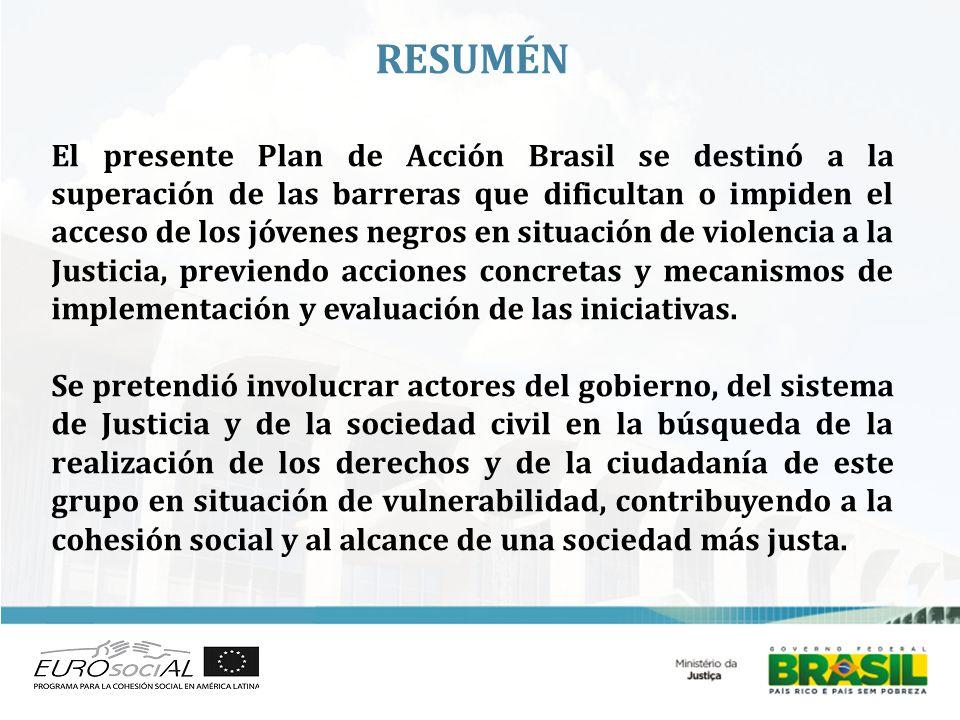 RESUMÉN El presente Plan de Acción Brasil se destinó a la superación de las barreras que dificultan o impiden el acceso de los jóvenes negros en situación de violencia a la Justicia, previendo acciones concretas y mecanismos de implementación y evaluación de las iniciativas.