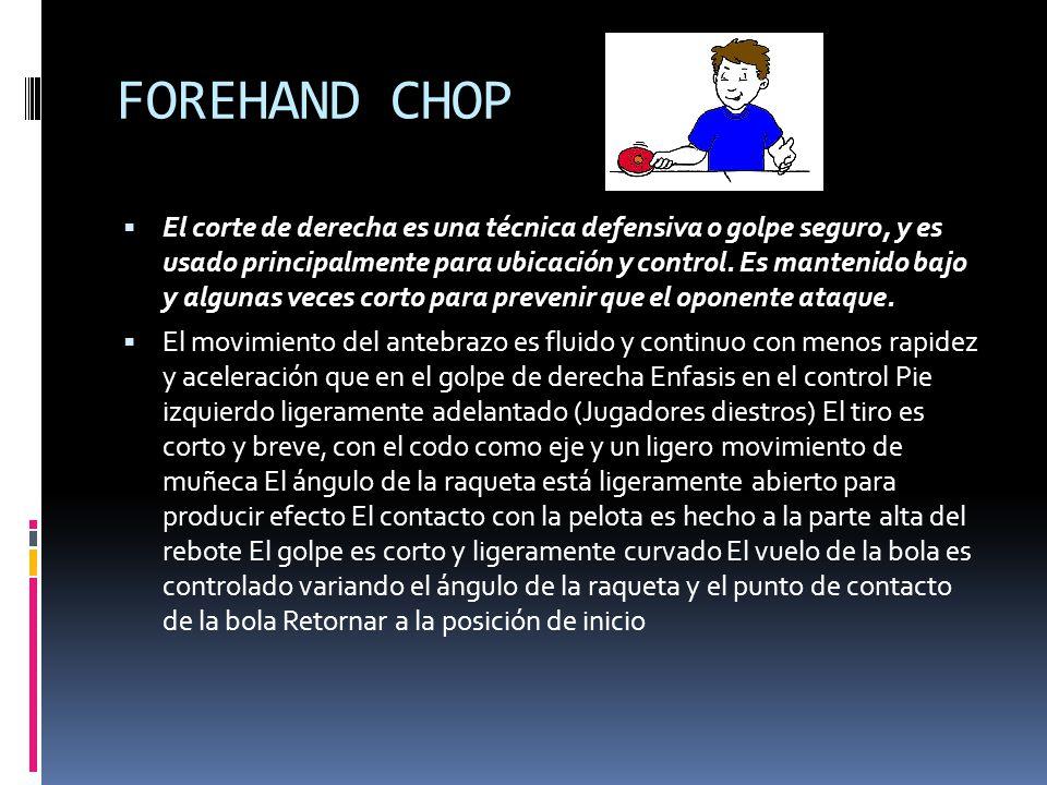 FOREHAND CHOP  El corte de derecha es una técnica defensiva o golpe seguro, y es usado principalmente para ubicación y control.