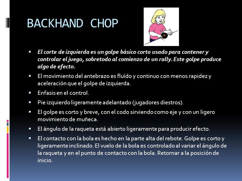 BACKHAND CHOP  El corte de izquierda es un golpe básico corto usado para contener y controlar el juego, sobretodo al comienzo de un rally.