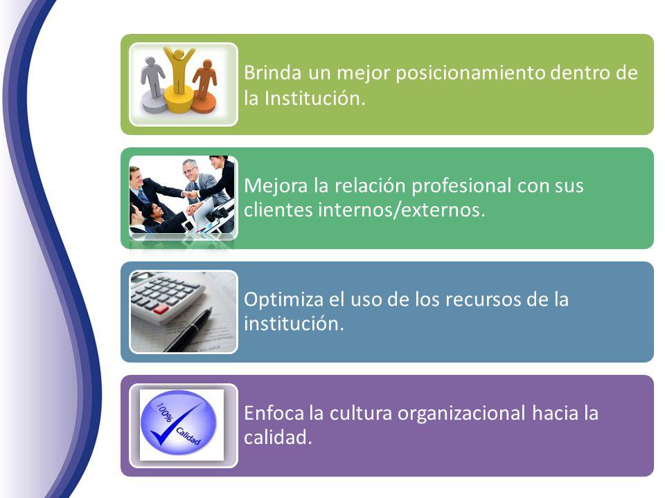 Brinda un mejor posicionamiento dentro de la Institución. Mejora la relación profesional con sus clientes internos/externos. Optimiza el uso de los re