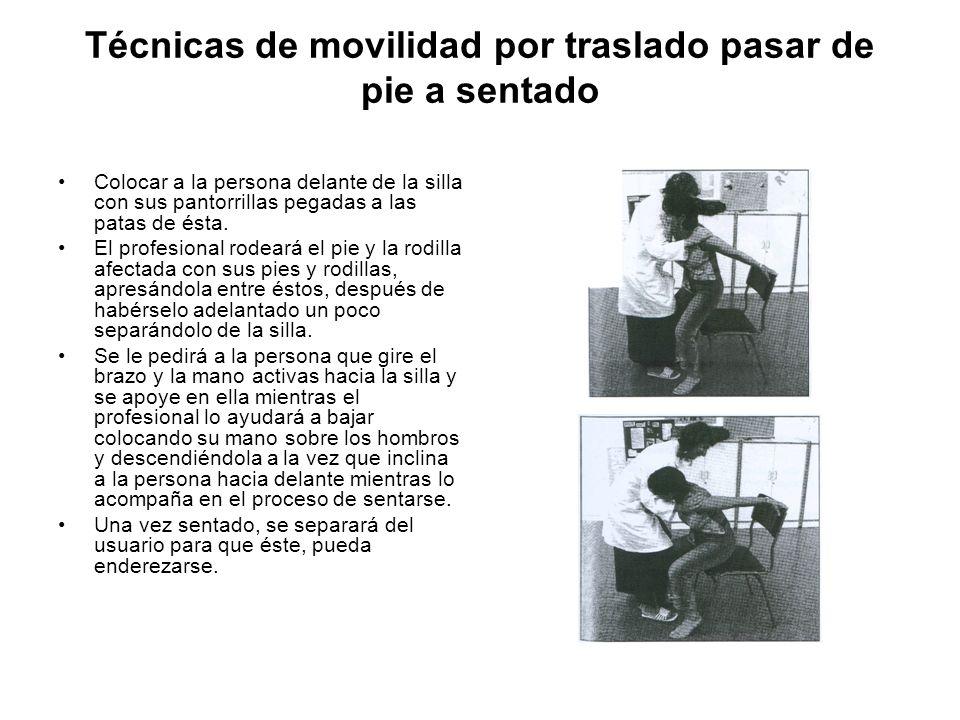 Técnicas de movilidad por traslado Enderezamiento en sillas El profesional deberá: Doblar las piernas de la persona por las rodillas llevando los pies hacia las patas de la silla.