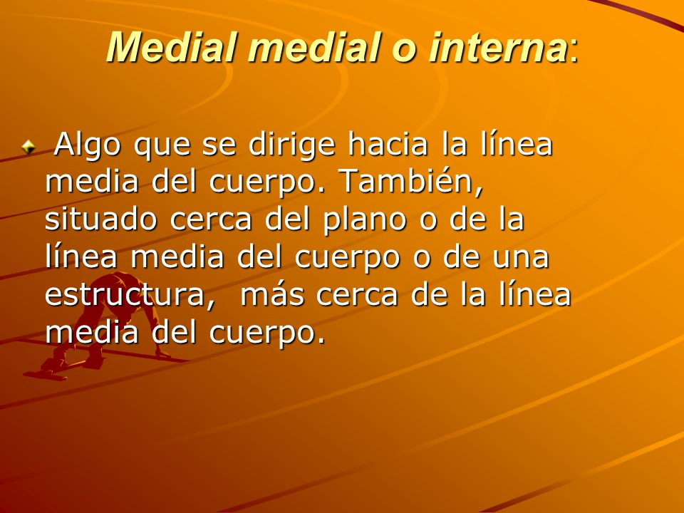 Medial medial o interna: Algo que se dirige hacia la línea media del cuerpo.