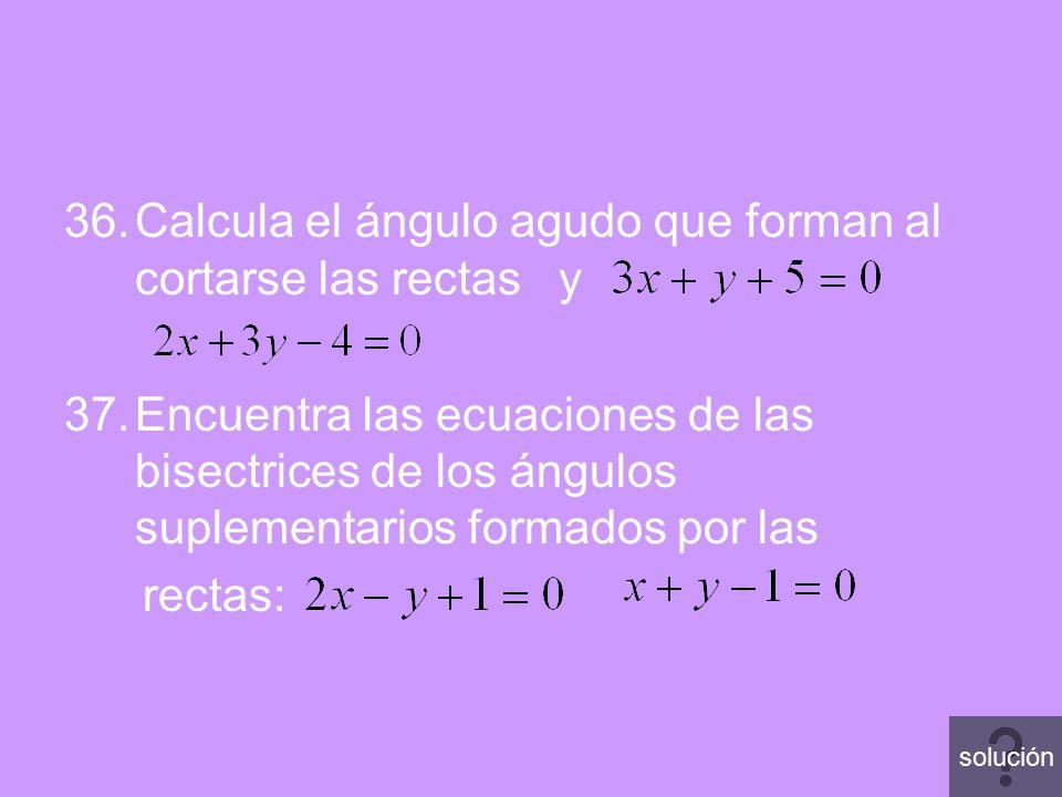 36.Calcula el ángulo agudo que forman al cortarse las rectas y 37.Encuentra las ecuaciones de las bisectrices de los ángulos suplementarios formados p