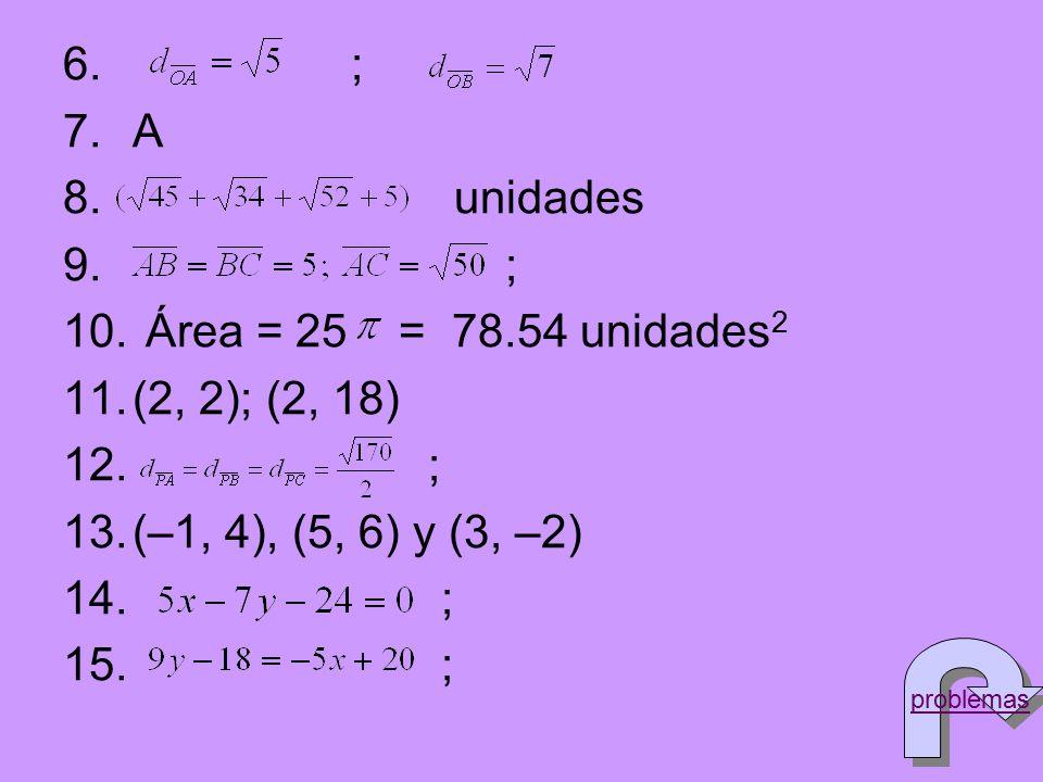 6. ; 7.A 8. unidades 9. ; 10. Área = 25 = 78.54 unidades 2 11.(2, 2); (2, 18) 12. ; 13.(–1, 4), (5, 6) y (3, –2) 14. ; 15. ; problemas