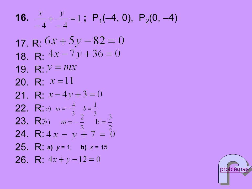 16. ; P 1 (–4, 0), P 2 (0, –4) 17.R: 18. R: 19. R: 20. R: 21. R: 22. R: 23. R: 24. R: 25. R: 26. R: a) y = 1; b) x = 15 problemas