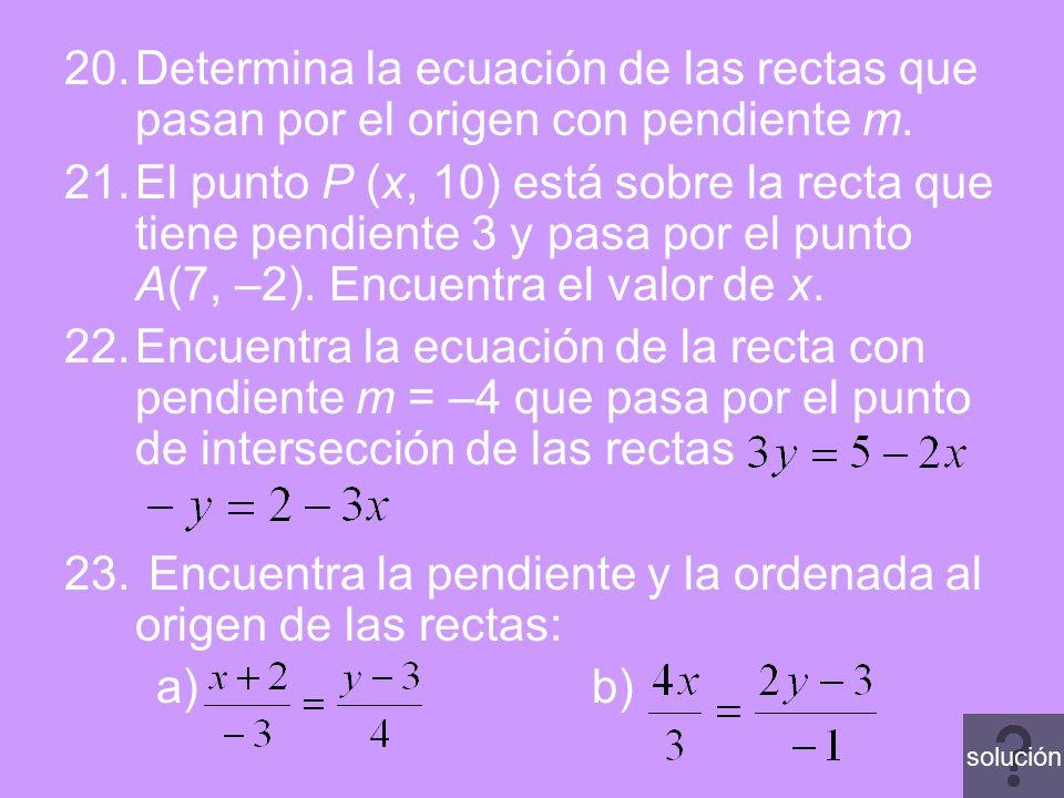 20.Determina la ecuación de las rectas que pasan por el origen con pendiente m. 21.El punto P (x, 10) está sobre la recta que tiene pendiente 3 y pasa