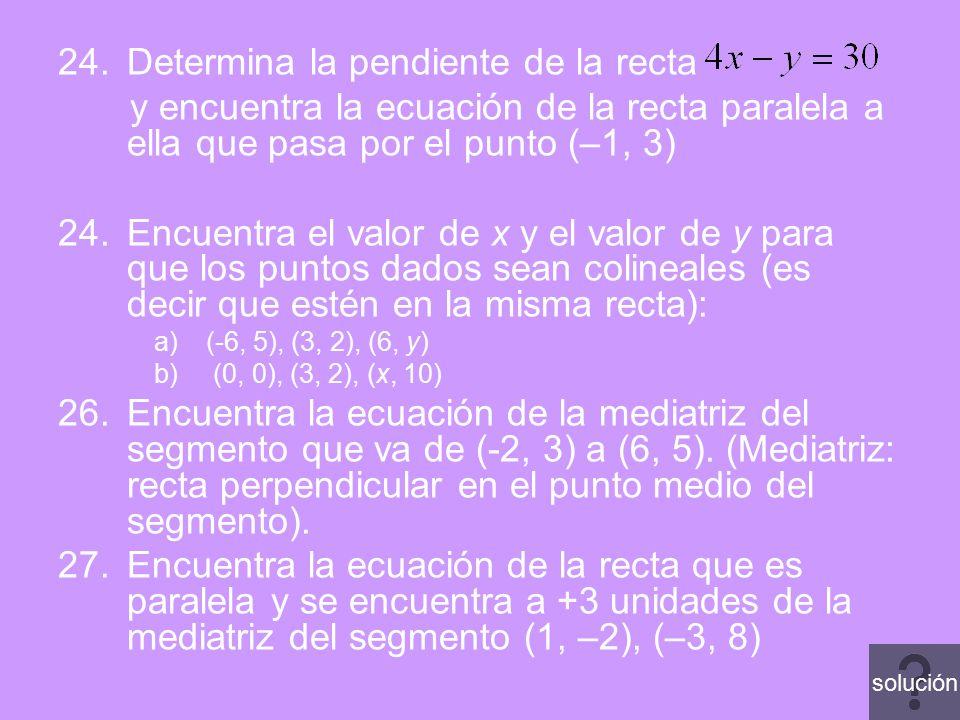 24.Determina la pendiente de la recta y encuentra la ecuación de la recta paralela a ella que pasa por el punto (–1, 3) 24.Encuentra el valor de x y e