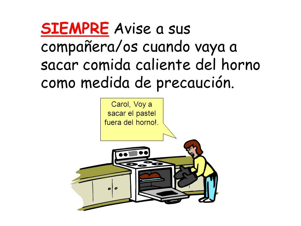 SIEMPRE Avise a sus compañera/os cuando vaya a sacar comida caliente del horno como medida de precaución.
