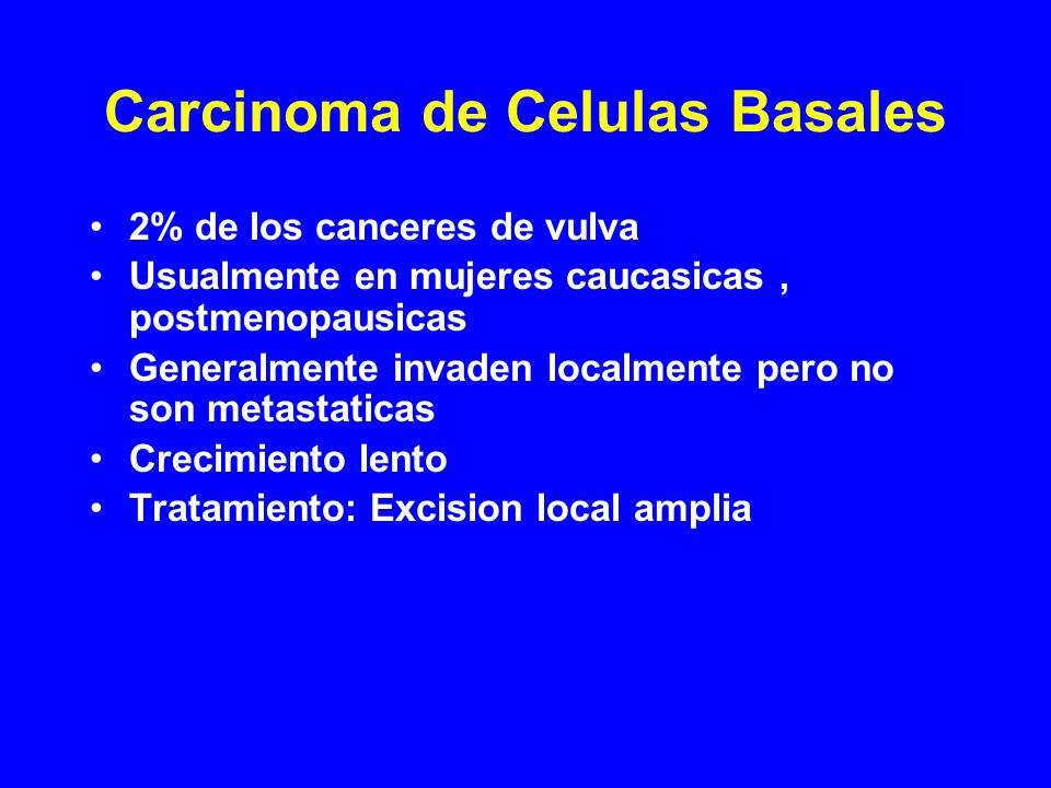 Carcinoma de Celulas Basales 2% de los canceres de vulva Usualmente en mujeres caucasicas, postmenopausicas Generalmente invaden localmente pero no son metastaticas Crecimiento lento Tratamiento: Excision local amplia