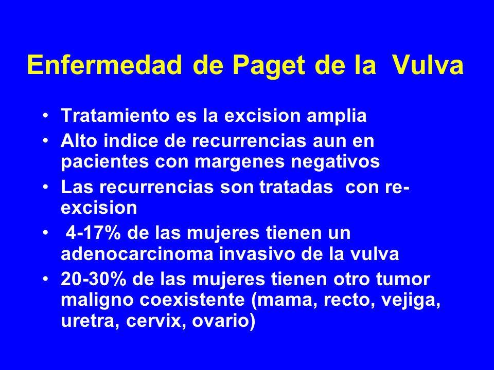 Enfermedad de Paget de la Vulva Tratamiento es la excision amplia Alto indice de recurrencias aun en pacientes con margenes negativos Las recurrencias son tratadas con re- excision 4-17% de las mujeres tienen un adenocarcinoma invasivo de la vulva 20-30% de las mujeres tienen otro tumor maligno coexistente (mama, recto, vejiga, uretra, cervix, ovario)