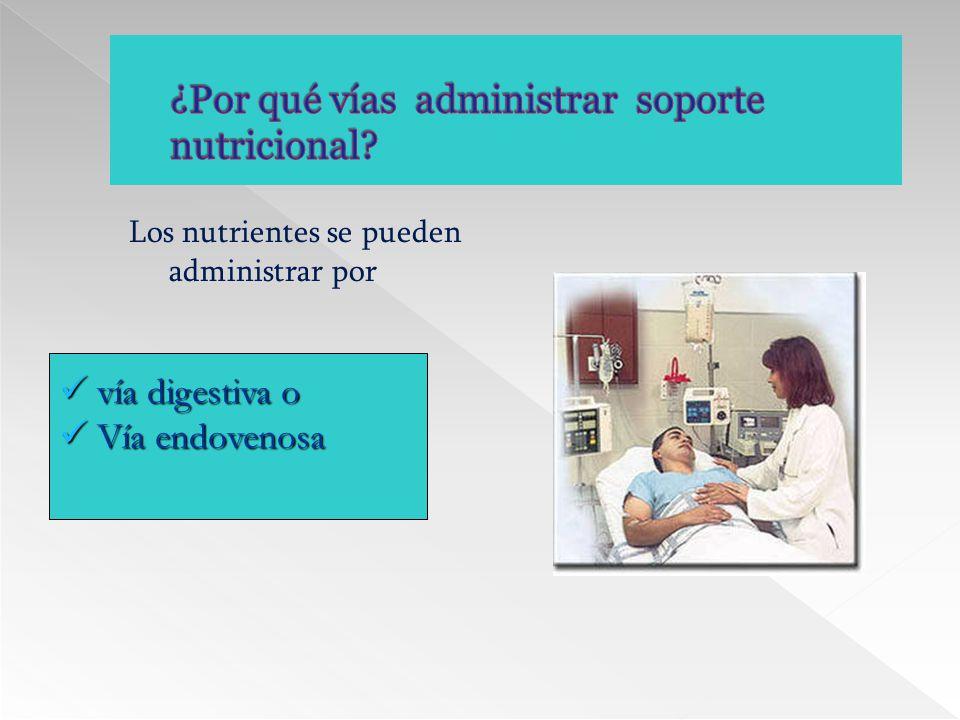 Los nutrientes se pueden administrar por vía digestiva o vía digestiva o Vía endovenosa Vía endovenosa